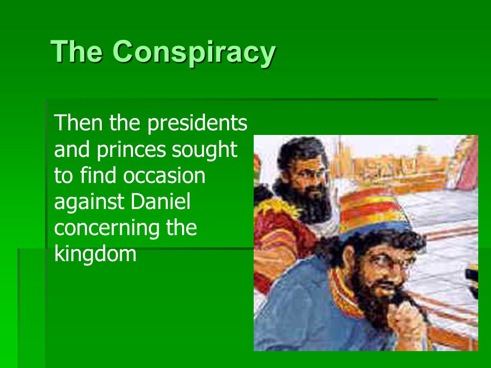 8 The Conspiracy Then the presidents and princes sought to find occasion against Daniel concerning the kingdom