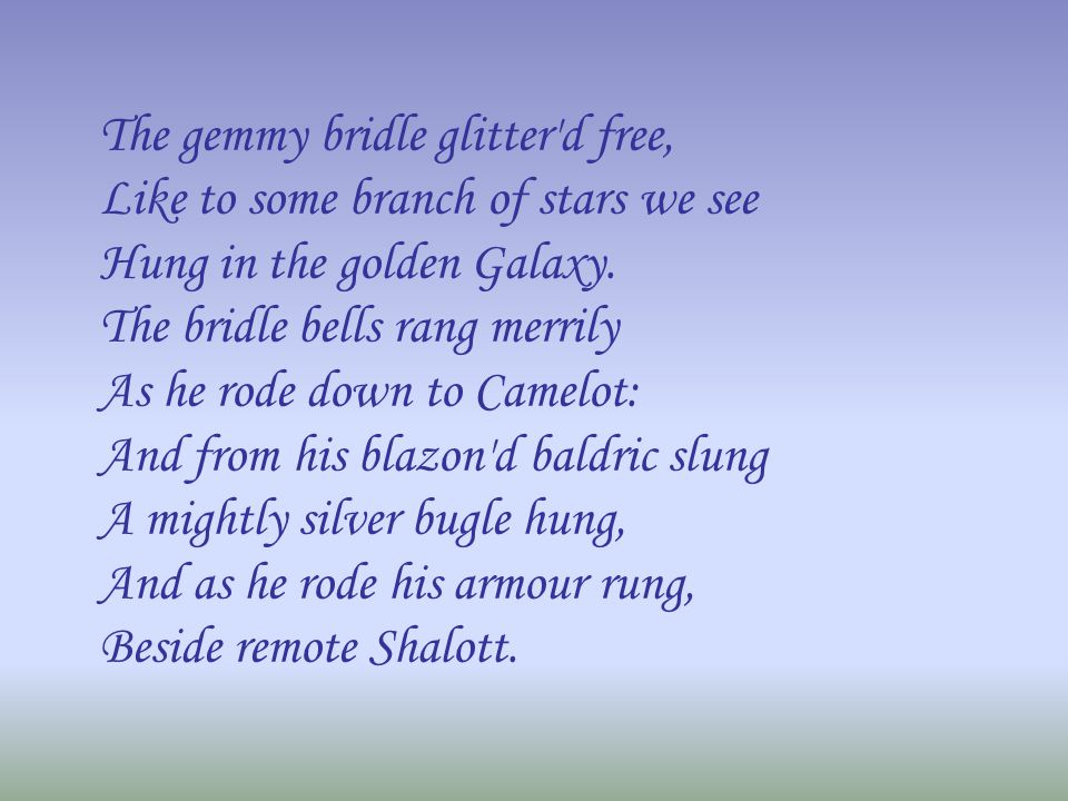 The gemmy bridle glitter'd free, Like to some branch of stars we see Hung in the golden Galaxy. The bridle bells rang merrily As he rode down to Camel