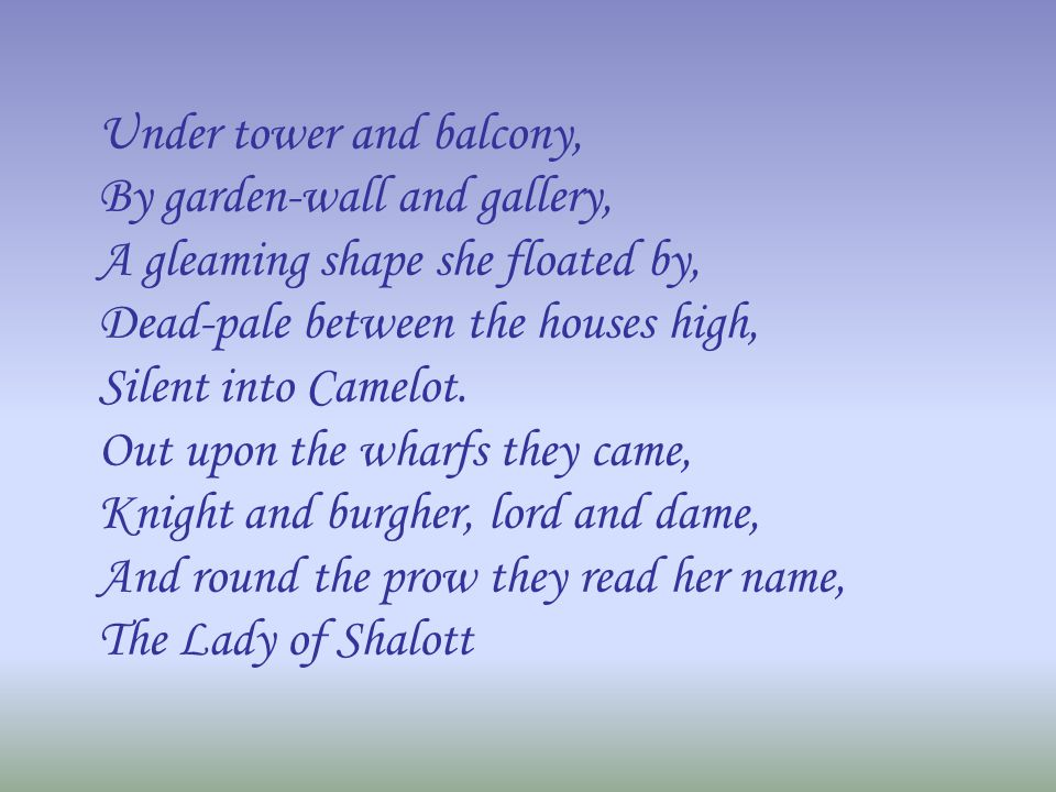 Under tower and balcony, By garden-wall and gallery, A gleaming shape she floated by, Dead-pale between the houses high, Silent into Camelot. Out upon