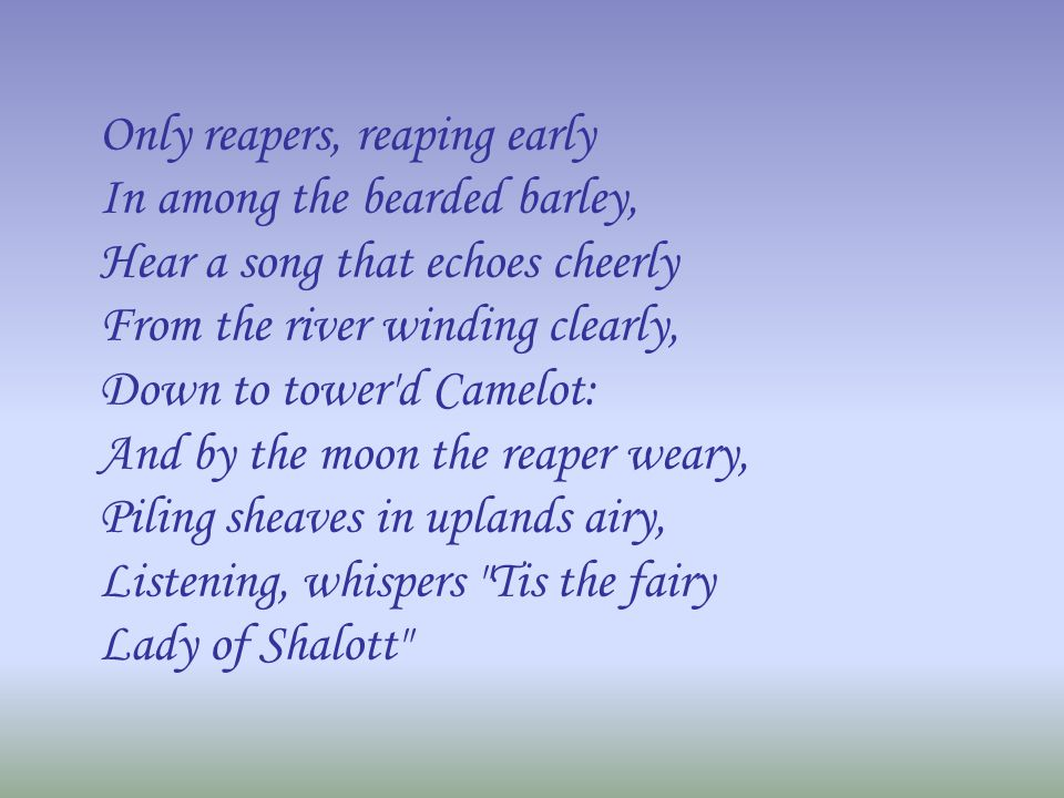 Only reapers, reaping early In among the bearded barley, Hear a song that echoes cheerly From the river winding clearly, Down to tower'd Camelot: And