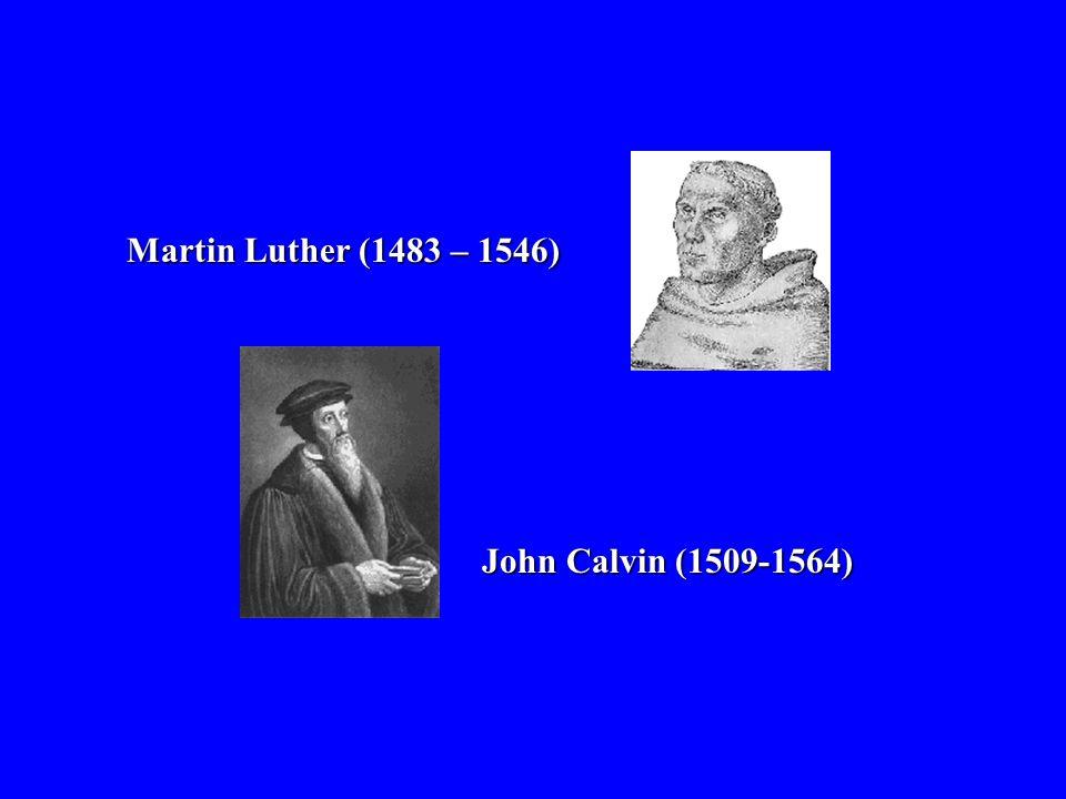 Martin Luther (1483 – 1546) John Calvin (1509-1564)