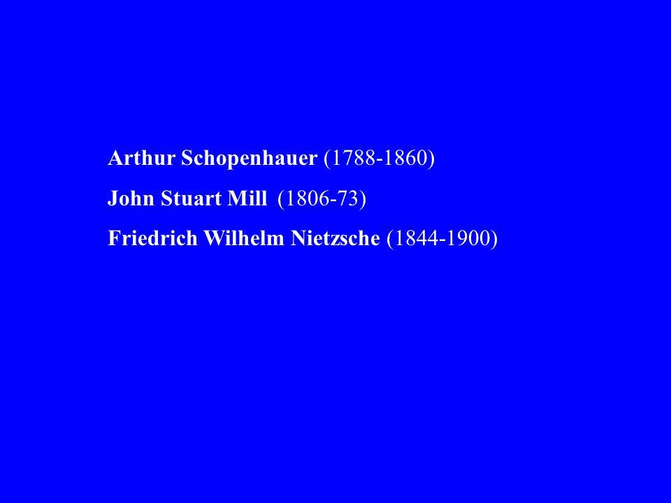 Arthur Schopenhauer (1788-1860) John Stuart Mill (1806-73) Friedrich Wilhelm Nietzsche (1844-1900)