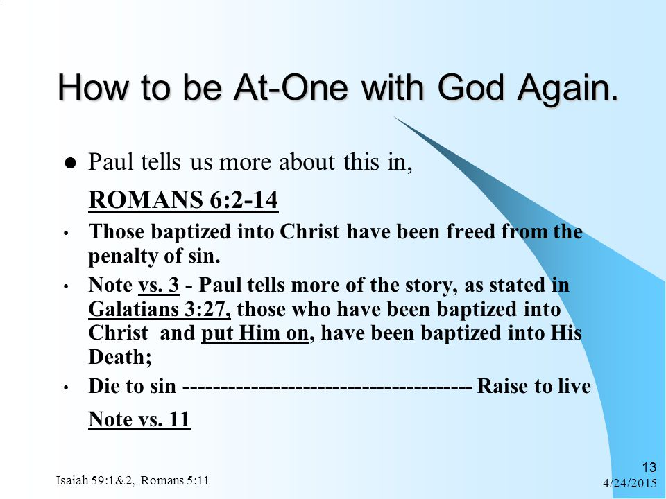 4/24/2015 Isaiah 59:1&2, Romans 5:11 13 How to be At-One with God Again. Paul tells us more about this in, ROMANS 6:2-14 Those baptized into Christ ha
