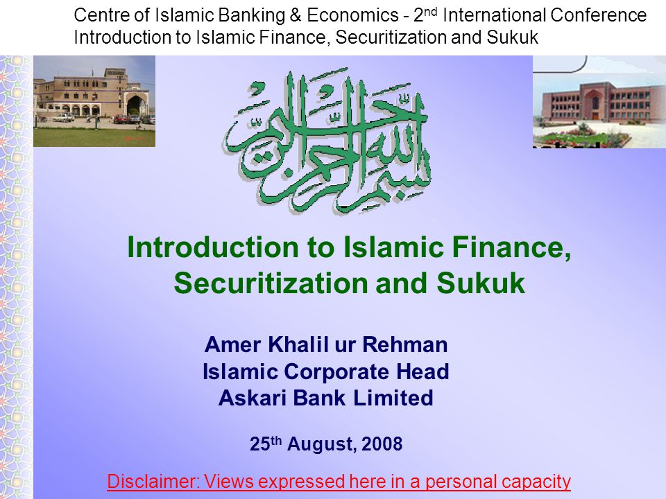 Centre of Islamic Banking & Economics - 2 nd International Conference Introduction to Islamic Finance, Securitization and Sukuk Amer Khalil ur Rehman Islamic Corporate Head Askari Bank Limited 25 th August, 2008 Disclaimer: Views expressed here in a personal capacity