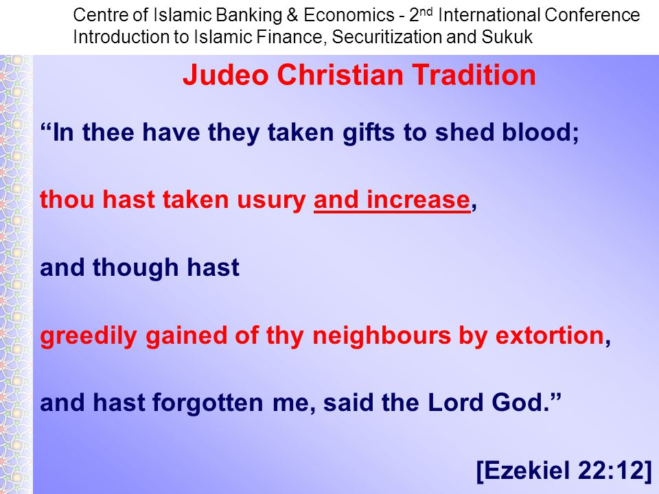 Centre of Islamic Banking & Economics - 2 nd International Conference Introduction to Islamic Finance, Securitization and Sukuk In thee have they taken gifts to shed blood; thou hast taken usury and increase, and though hast greedily gained of thy neighbours by extortion, and hast forgotten me, said the Lord God. [Ezekiel 22:12] Judeo Christian Tradition