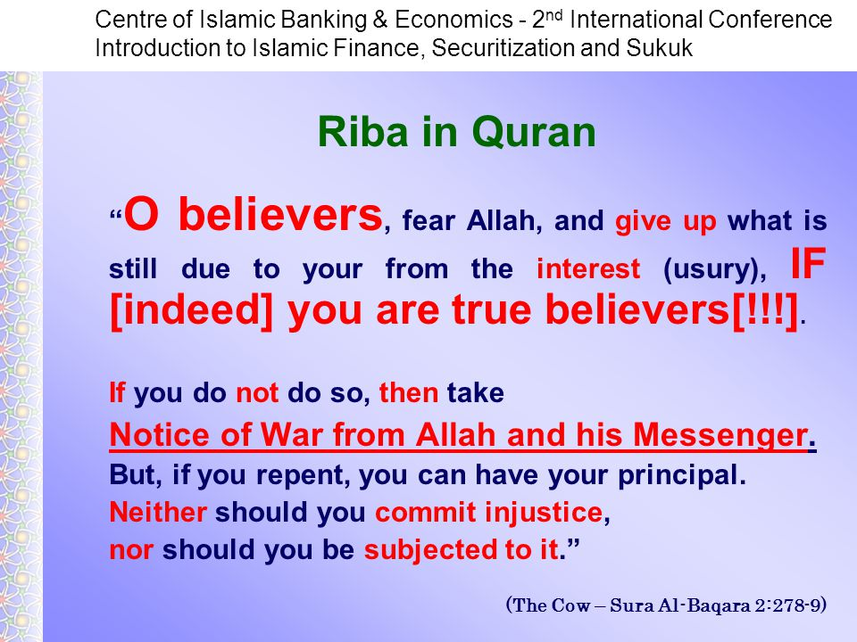 Centre of Islamic Banking & Economics - 2 nd International Conference Introduction to Islamic Finance, Securitization and Sukuk O believers, fear Allah, and give up what is still due to your from the interest (usury), IF [indeed] you are true believers[!!!].