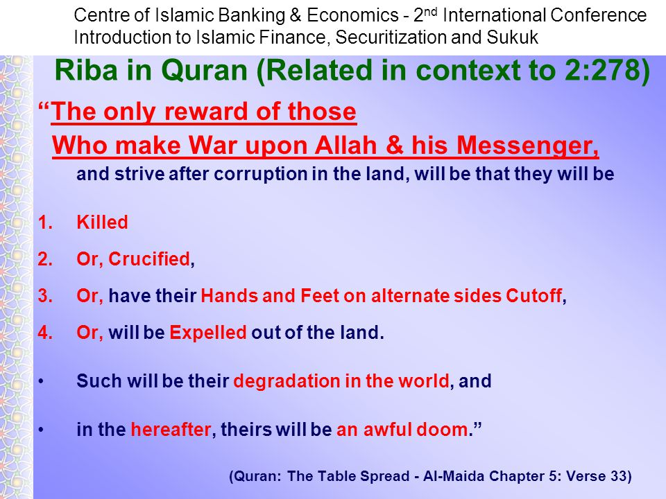 Centre of Islamic Banking & Economics - 2 nd International Conference Introduction to Islamic Finance, Securitization and Sukuk Riba in Quran (Related in context to 2:278) The only reward of those Who make War upon Allah & his Messenger, and strive after corruption in the land, will be that they will be 1.Killed 2.Or, Crucified, 3.Or, have their Hands and Feet on alternate sides Cutoff, 4.Or, will be Expelled out of the land.
