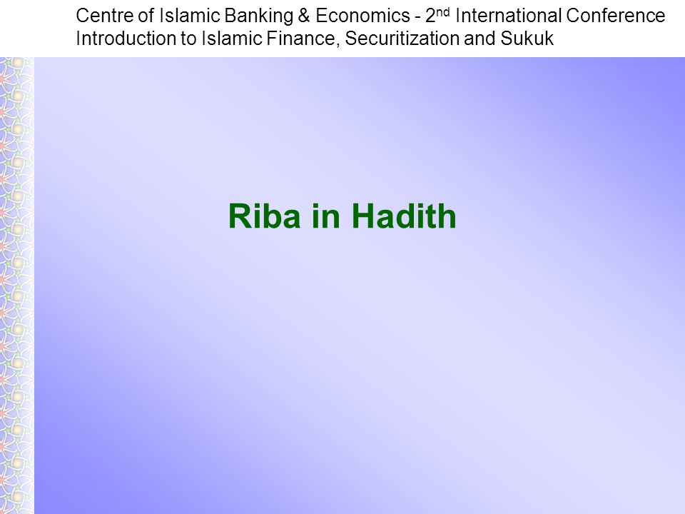 Centre of Islamic Banking & Economics - 2 nd International Conference Introduction to Islamic Finance, Securitization and Sukuk Riba in Hadith