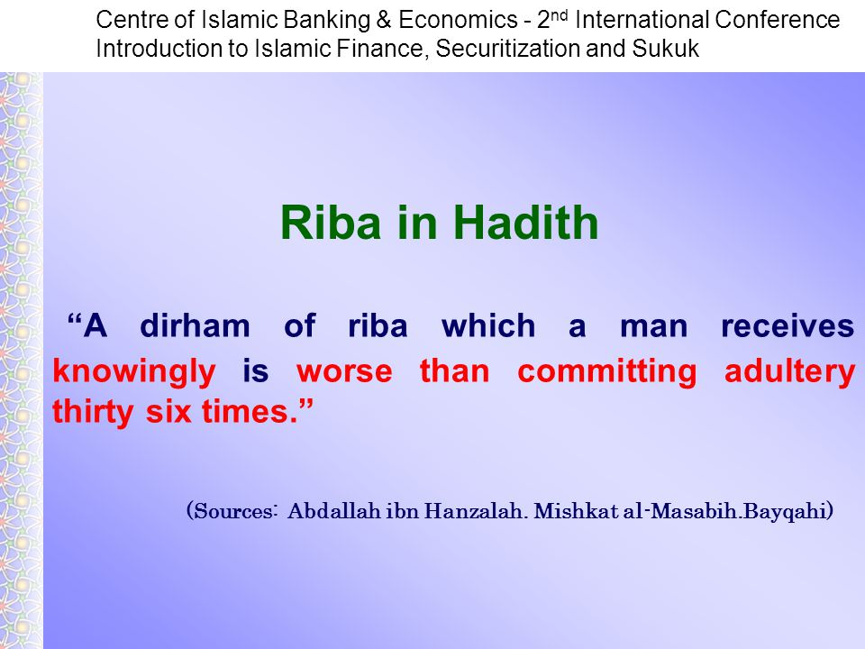 Centre of Islamic Banking & Economics - 2 nd International Conference Introduction to Islamic Finance, Securitization and Sukuk A dirham of riba which a man receives knowingly is worse than committing adultery thirty six times. (Sources: Abdallah ibn Hanzalah.