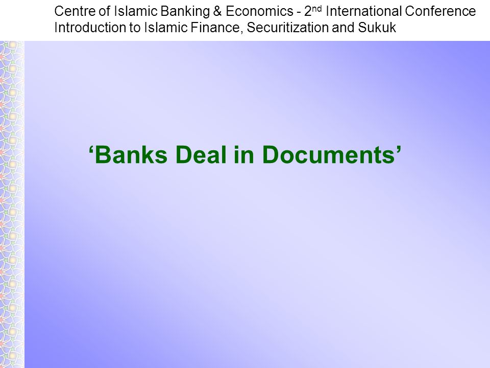 Centre of Islamic Banking & Economics - 2 nd International Conference Introduction to Islamic Finance, Securitization and Sukuk 'Banks Deal in Documents'