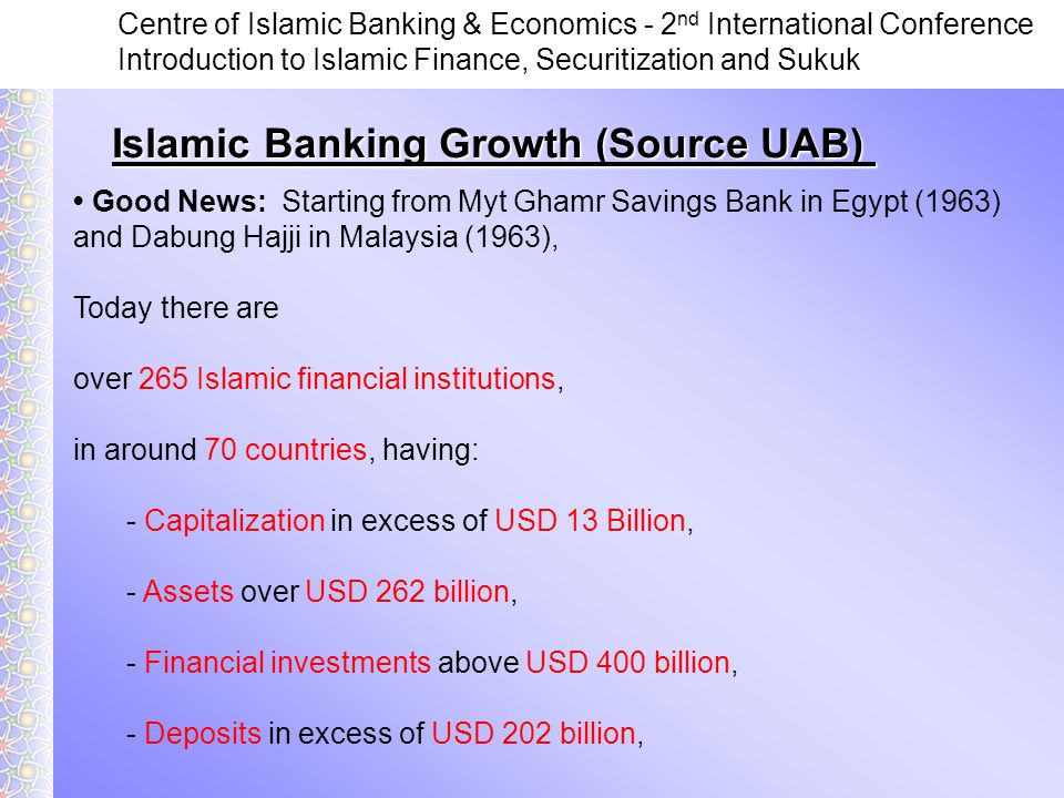 Centre of Islamic Banking & Economics - 2 nd International Conference Introduction to Islamic Finance, Securitization and Sukuk Islamic Banking Growth (Source UAB) Good News: Starting from Myt Ghamr Savings Bank in Egypt (1963) and Dabung Hajji in Malaysia (1963), Today there are over 265 Islamic financial institutions, in around 70 countries, having: - Capitalization in excess of USD 13 Billion, - Assets over USD 262 billion, - Financial investments above USD 400 billion, - Deposits in excess of USD 202 billion,