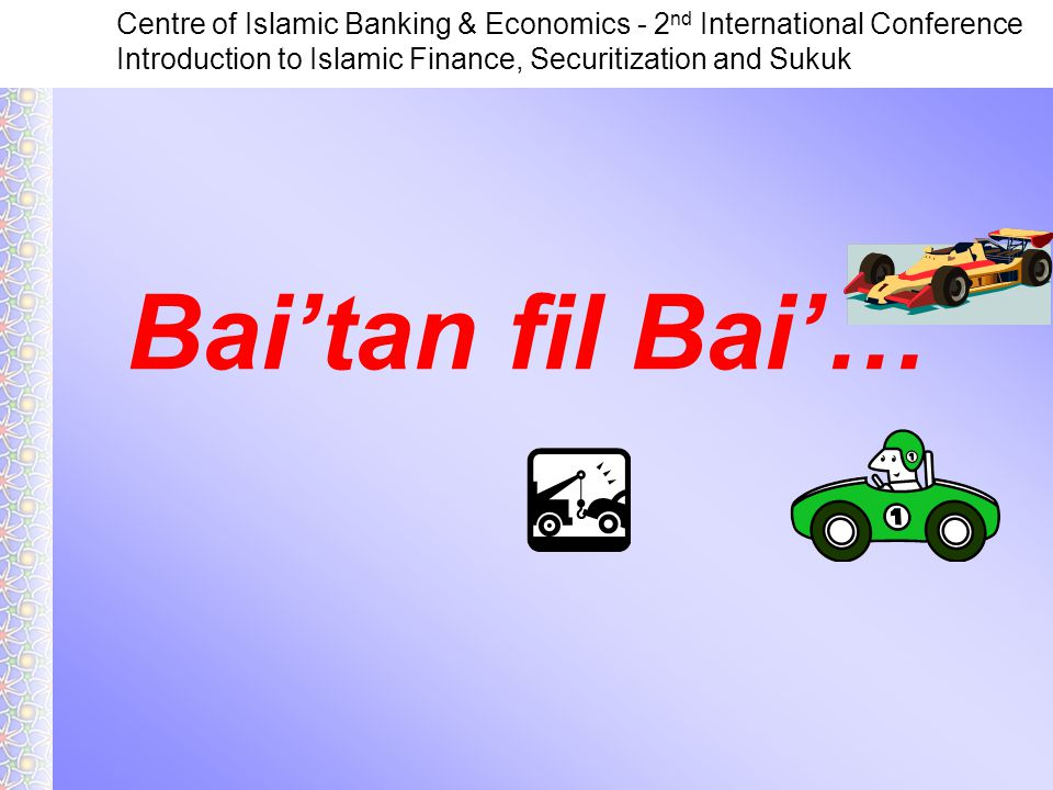 Centre of Islamic Banking & Economics - 2 nd International Conference Introduction to Islamic Finance, Securitization and Sukuk Bai'tan fil Bai'…