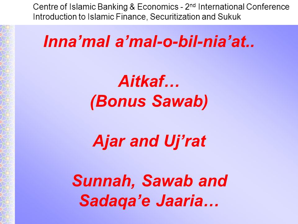 Centre of Islamic Banking & Economics - 2 nd International Conference Introduction to Islamic Finance, Securitization and Sukuk Inna'mal a'mal-o-bil-nia'at..