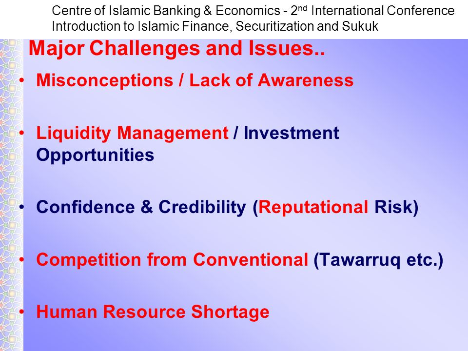 Centre of Islamic Banking & Economics - 2 nd International Conference Introduction to Islamic Finance, Securitization and Sukuk Misconceptions / Lack of Awareness Liquidity Management / Investment Opportunities Confidence & Credibility (Reputational Risk) Competition from Conventional (Tawarruq etc.) Human Resource Shortage Major Challenges and Issues..
