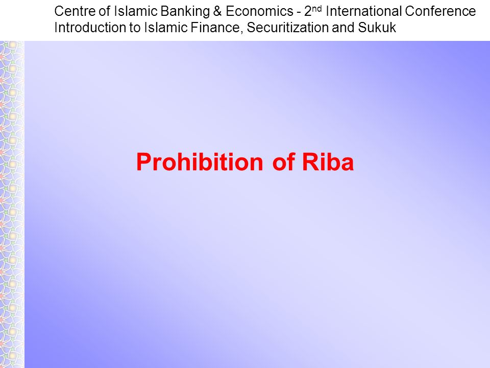 Centre of Islamic Banking & Economics - 2 nd International Conference Introduction to Islamic Finance, Securitization and Sukuk Prohibition of Riba
