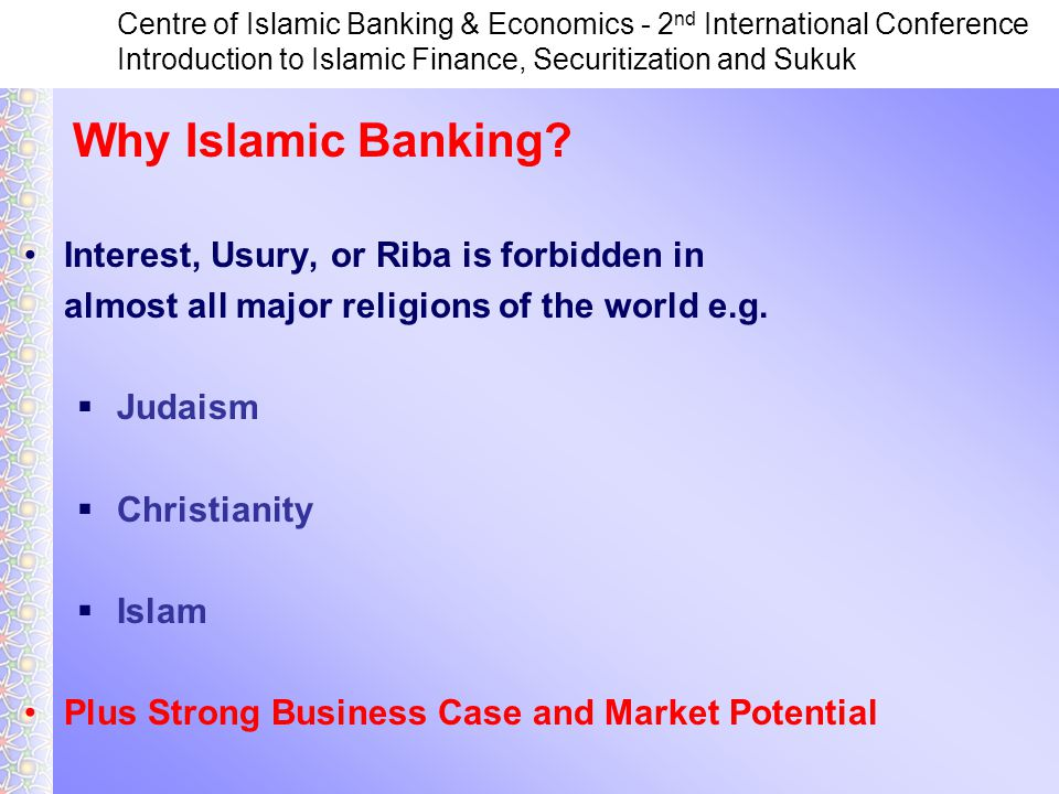 Centre of Islamic Banking & Economics - 2 nd International Conference Introduction to Islamic Finance, Securitization and Sukuk Interest, Usury, or Riba is forbidden in almost all major religions of the world e.g.
