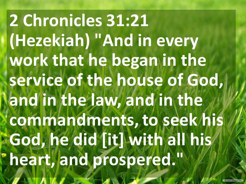 2 Chronicles 31:21 (Hezekiah) And in every work that he began in the service of the house of God, and in the law, and in the commandments, to seek his God, he did [it] with all his heart, and prospered.