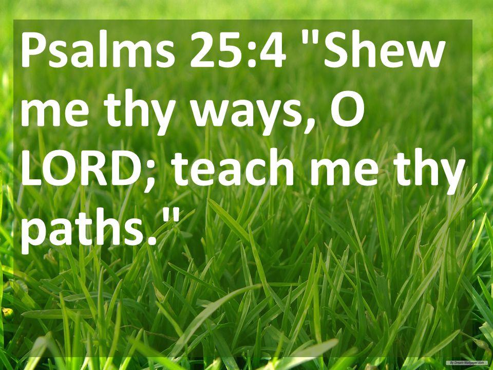 Psalms 25:4 Shew me thy ways, O LORD; teach me thy paths.