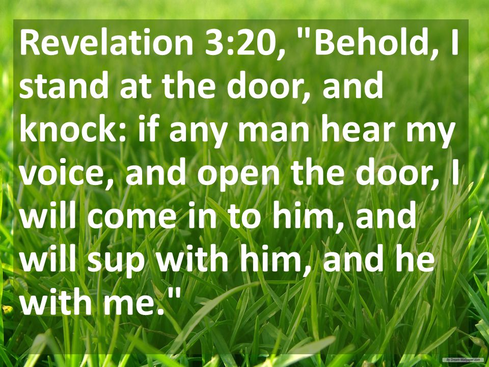 Revelation 3:20, Behold, I stand at the door, and knock: if any man hear my voice, and open the door, I will come in to him, and will sup with him, and he with me.