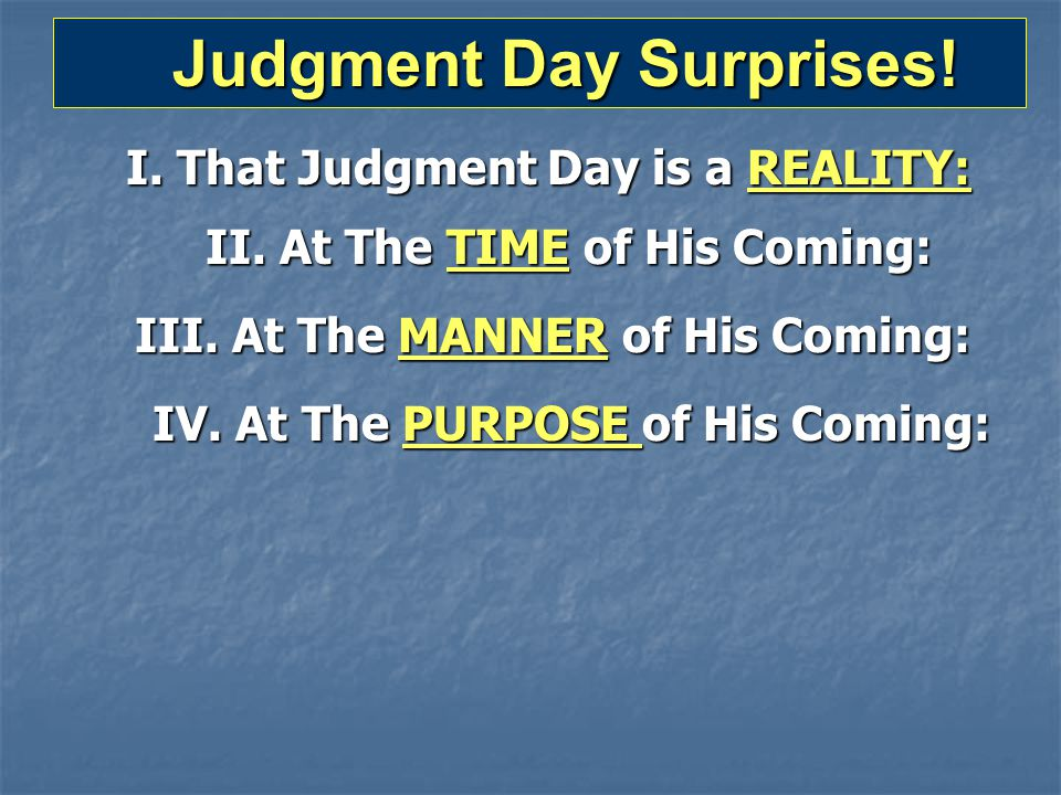 Judgment Day Surprises! Judgment Day Surprises! I. That Judgment Day is a REALITY: II. At The TIME of His Coming: III. At The MANNER of His Coming: IV