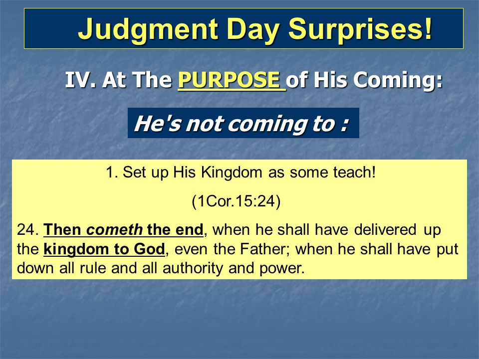 Judgment Day Surprises! Judgment Day Surprises! IV. At The PURPOSE of His Coming: He's not coming to : 1. Set up His Kingdom as some teach! (1Cor.15:2