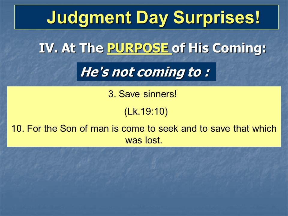 Judgment Day Surprises! Judgment Day Surprises! IV. At The PURPOSE of His Coming: He's not coming to : 3. Save sinners! (Lk.19:10) 10. For the Son of