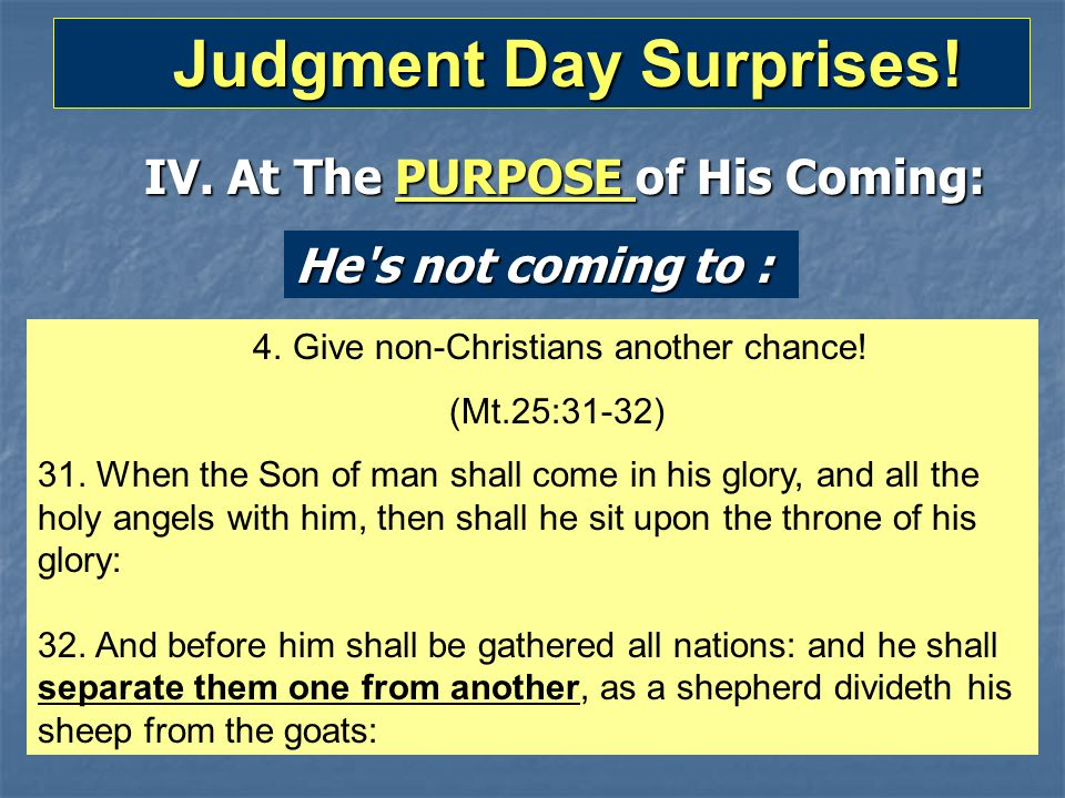 Judgment Day Surprises! Judgment Day Surprises! IV. At The PURPOSE of His Coming: He's not coming to : 4. Give non-Christians another chance! (Mt.25:3