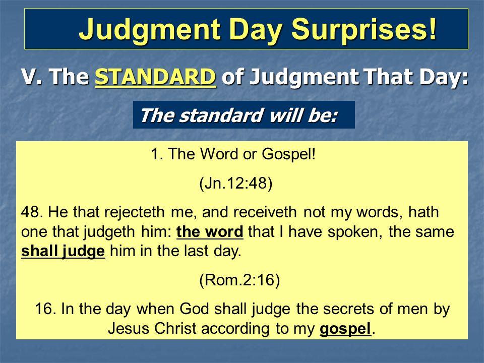 Judgment Day Surprises! Judgment Day Surprises! V. The STANDARD of Judgment That Day: The standard will be: 1. The Word or Gospel! (Jn.12:48) 48. He t