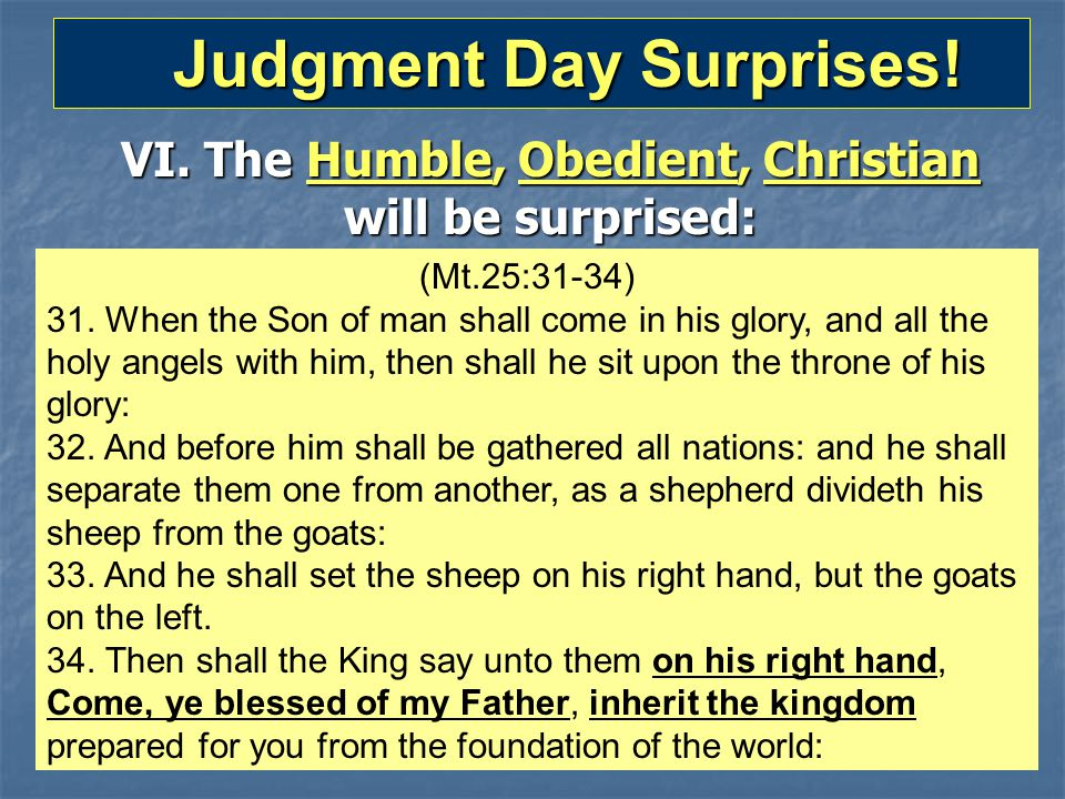 Judgment Day Surprises! Judgment Day Surprises! VI. The Humble, Obedient, Christian will be surprised: (Mt.25:31-34) 31. When the Son of man shall com