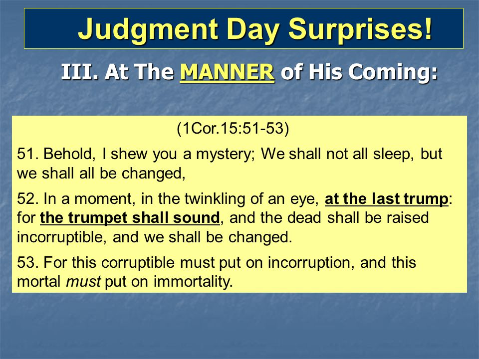 Judgment Day Surprises! Judgment Day Surprises! (1Cor.15:51-53) 51. Behold, I shew you a mystery; We shall not all sleep, but we shall all be changed,