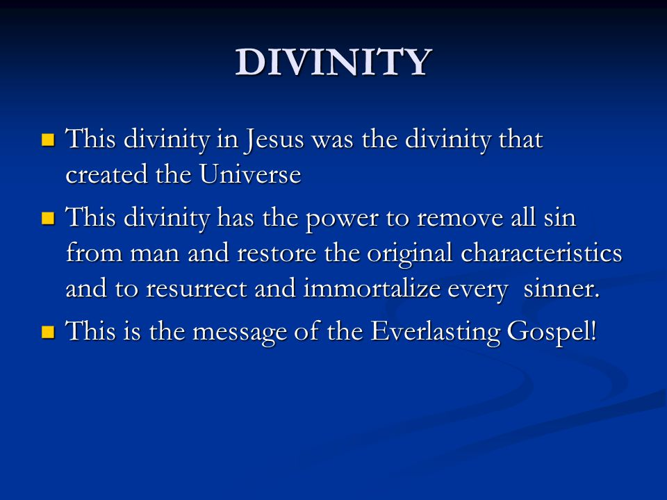 DIVINITY This divinity in Jesus was the divinity that created the Universe This divinity in Jesus was the divinity that created the Universe This divinity has the power to remove all sin from man and restore the original characteristics and to resurrect and immortalize every sinner.
