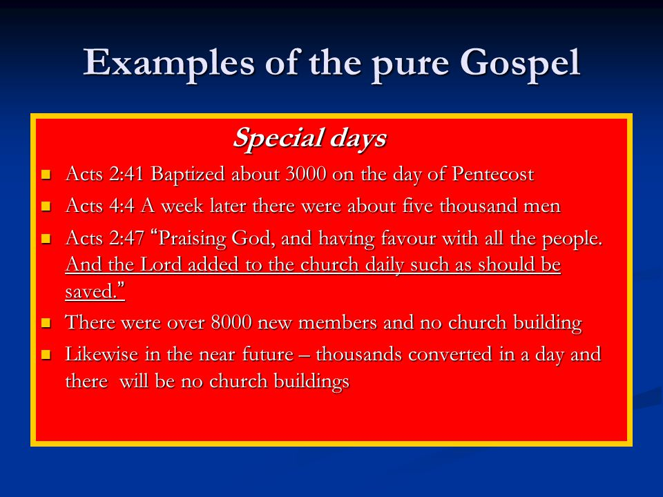 Examples of the pure Gospel Special days Special days Acts 2:41 Baptized about 3000 on the day of Pentecost Acts 2:41 Baptized about 3000 on the day of Pentecost Acts 4:4 A week later there were about five thousand men Acts 4:4 A week later there were about five thousand men Acts 2:47 Praising God, and having favour with all the people.