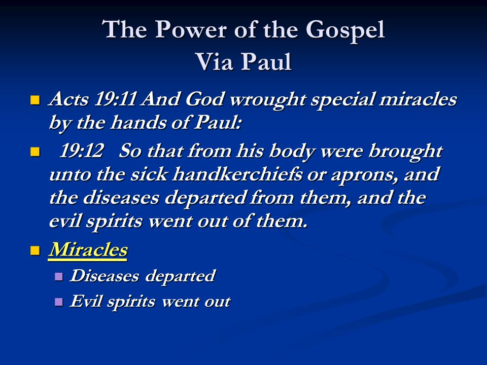 The Power of the Gospel Via Paul Acts 19:11 And God wrought special miracles by the hands of Paul: Acts 19:11 And God wrought special miracles by the hands of Paul: 19:12 So that from his body were brought unto the sick handkerchiefs or aprons, and the diseases departed from them, and the evil spirits went out of them.