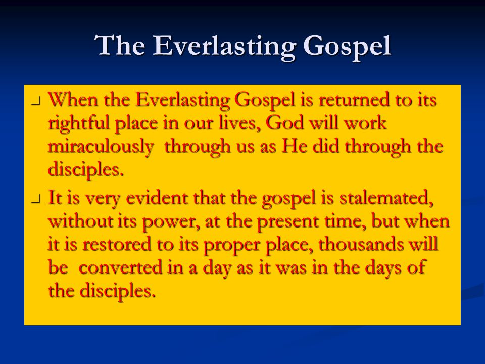 The Everlasting Gospel When the Everlasting Gospel is returned to its rightful place in our lives, God will work miraculously through us as He did through the disciples.
