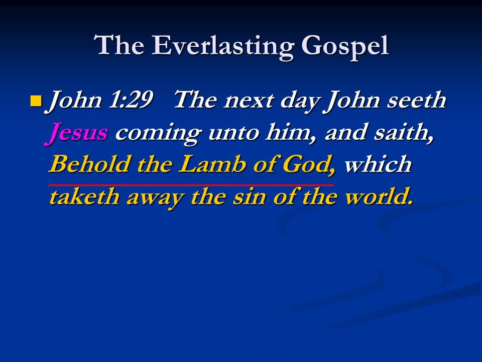 The Everlasting Gospel John 1:29 The next day John seeth Jesus coming unto him, and saith, Behold the Lamb of God, which taketh away the sin of the world.