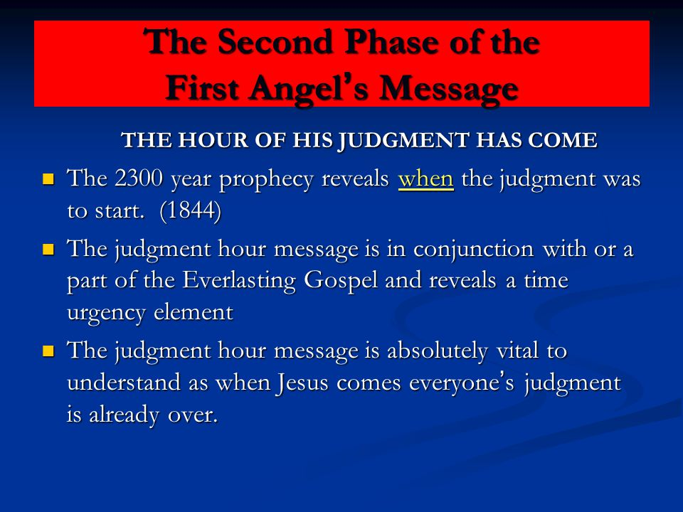 The Second Phase of the First Angel ' s Message THE HOUR OF HIS JUDGMENT HAS COME THE HOUR OF HIS JUDGMENT HAS COME The 2300 year prophecy reveals when the judgment was to start.