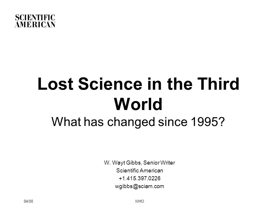 04/00WHO Lost Science in the Third World What has changed since 1995? W. Wayt Gibbs, Senior Writer Scientific American +1.415.397.0226 wgibbs@sciam.co