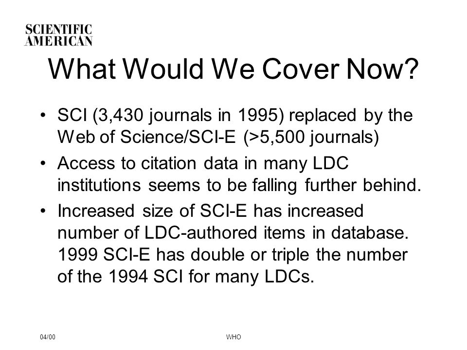 04/00WHO What Would We Cover Now? SCI (3,430 journals in 1995) replaced by the Web of Science/SCI-E (>5,500 journals) Access to citation data in many