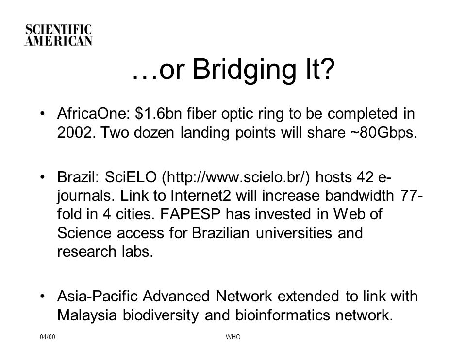 04/00WHO …or Bridging It? AfricaOne: $1.6bn fiber optic ring to be completed in 2002. Two dozen landing points will share ~80Gbps. Brazil: SciELO (htt