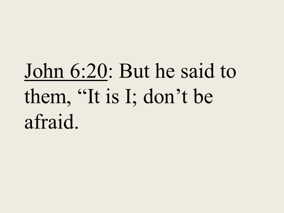John 6:20: But he said to them, It is I; don't be afraid.