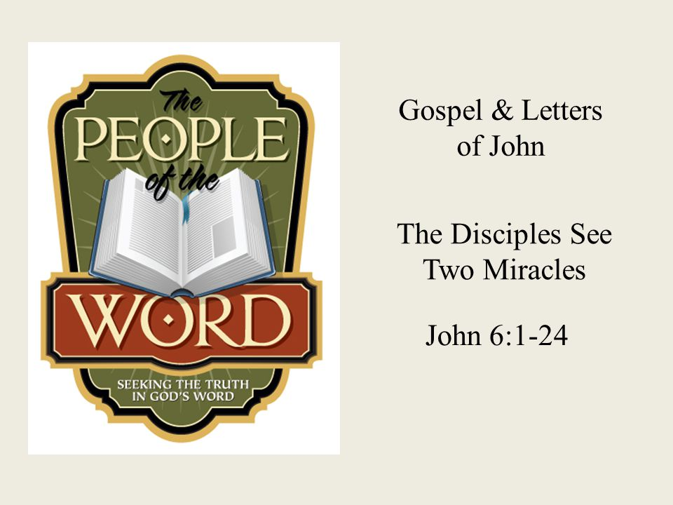 Gospel & Letters of John The Disciples See Two Miracles John 6:1-24