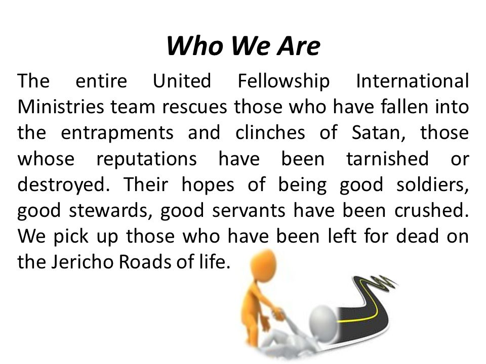 Who We Are The entire United Fellowship International Ministries team rescues those who have fallen into the entrapments and clinches of Satan, those