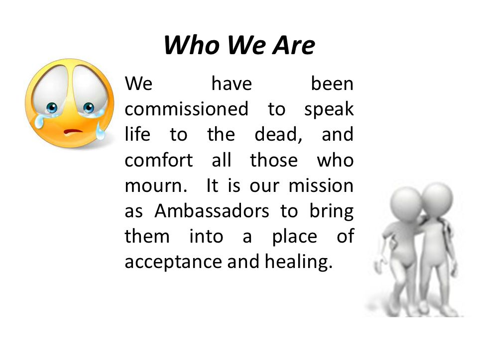 Who We Are We have been commissioned to speak life to the dead, and comfort all those who mourn. It is our mission as Ambassadors to bring them into a