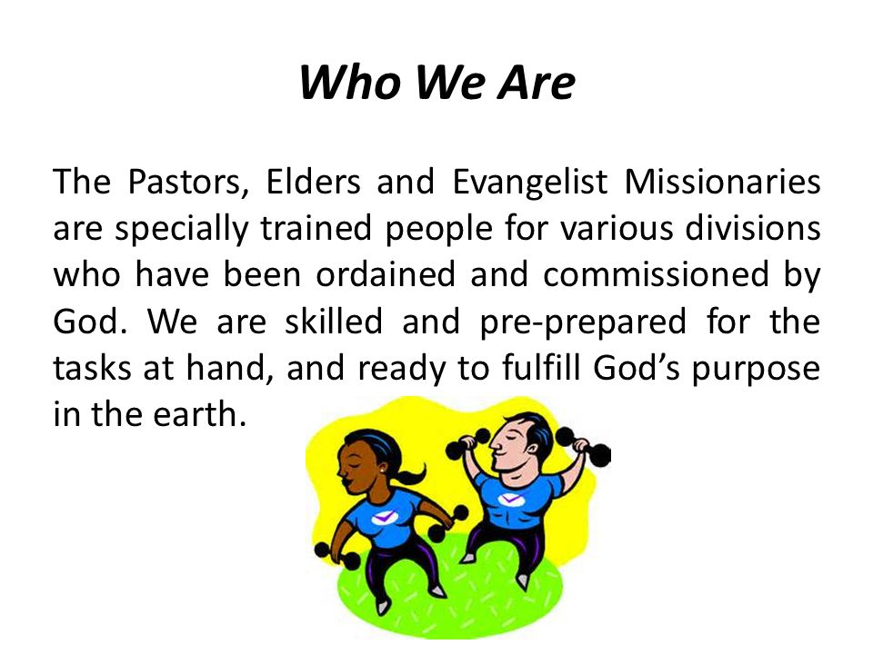 Who We Are The Pastors, Elders and Evangelist Missionaries are specially trained people for various divisions who have been ordained and commissioned