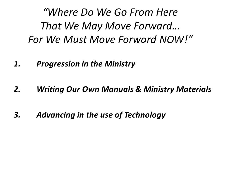 """Where Do We Go From Here That We May Move Forward… For We Must Move Forward NOW!"" 1.Progression in the Ministry 2.Writing Our Own Manuals & Ministry"