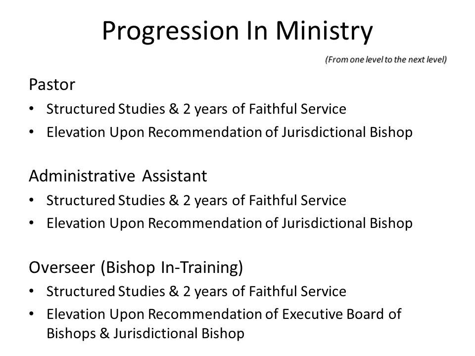 Progression In Ministry (From one level to the next level) Pastor Structured Studies & 2 years of Faithful Service Elevation Upon Recommendation of Ju