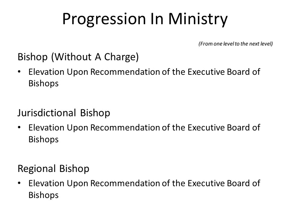 Progression In Ministry (From one level to the next level) Bishop (Without A Charge) Elevation Upon Recommendation of the Executive Board of Bishops J