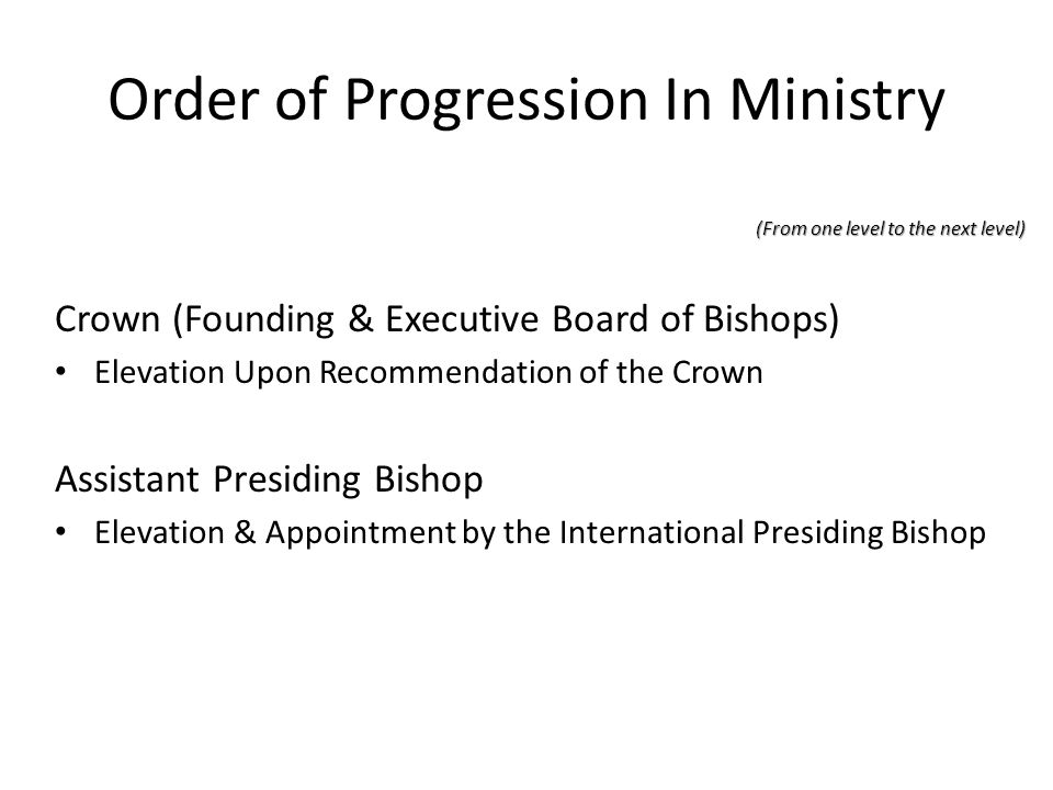 Order of Progression In Ministry (From one level to the next level) Crown (Founding & Executive Board of Bishops) Elevation Upon Recommendation of the
