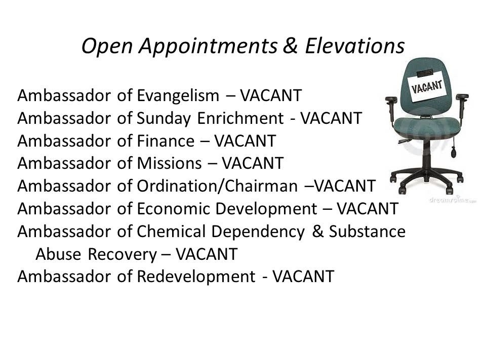 Open Appointments & Elevations Ambassador of Evangelism – VACANT Ambassador of Sunday Enrichment - VACANT Ambassador of Finance – VACANT Ambassador of