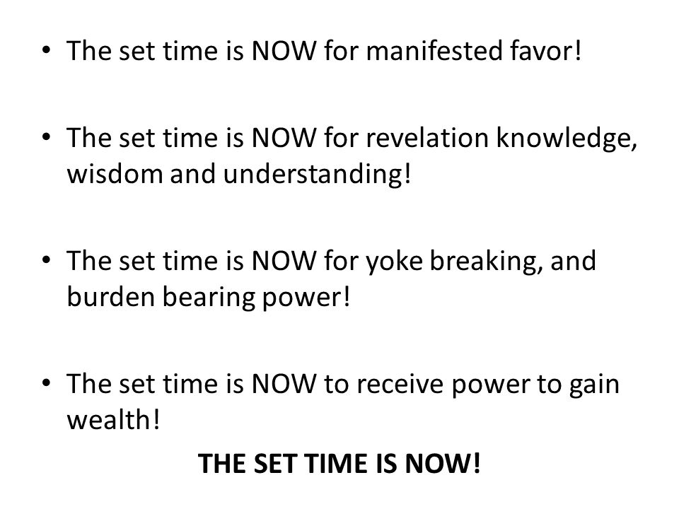 The set time is NOW for manifested favor! The set time is NOW for revelation knowledge, wisdom and understanding! The set time is NOW for yoke breakin